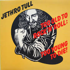 Too old to rock'n'roll too young to die – Jethro Tull