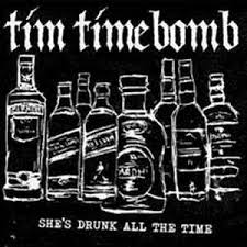 She's drunk all the time – Tim Timebomb and Friends