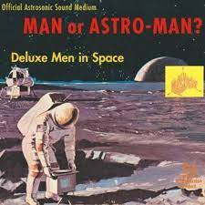 Man or Astro-man - Deluxe Men in Space